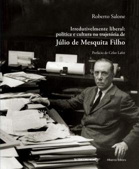 Irredutivelmente liberal; Política e cultura na trajetória de Júlio de Mesquita Filho