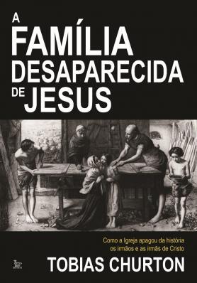 A família desaparecida de Jesus: Como a lgreja apagou da história os irmãos e as irmãs de Cristo