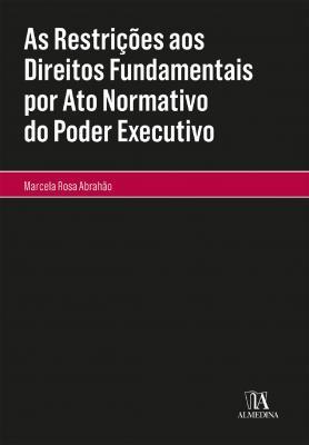 As Restrições aos Direitos Fundamentais por Ato Normativo do Poder Executivo (Coleção Monografias)