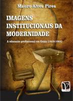 Imagens institucionais da modernidade - A educação profissional em Goiás (1910-1964)