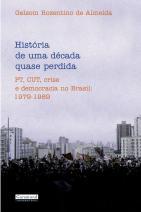 História de Uma Década Quase Perdida - Pt, Cut, Crise e Democracia No Brasil: 1979-1989