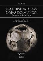 Uma História das Copas do Mundo, futebol e sociedade Vol.1